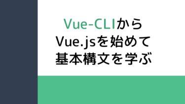 Vue-CLIからVue.jsを始めて基本構文を学ぶ